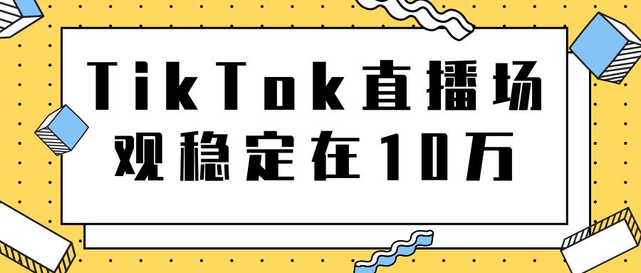 TikTok直播场观稳定在10万,导流独立站转化率1:5000实操讲解插图