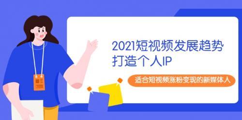2021最新短视频发展趋势+打造个人IP,适合短视频涨粉变现的新媒体人插图