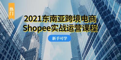 2021东南亚跨境电商Shopee实战运营课程,0基础、0经验、0投资的副业项目插图